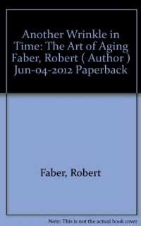 Another-Wrinkle-in-Time-The-Art-of-Aging-ANOTHER-WRINKLE-IN-TIME-THE-ART-OF-AGING-By-Faber-Robert-Author-Jun-04-2012-Paperback-0